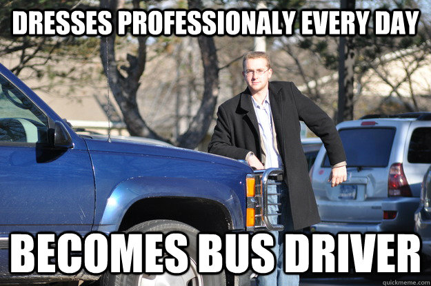 Dresses professionaly every day Becomes Bus Driver