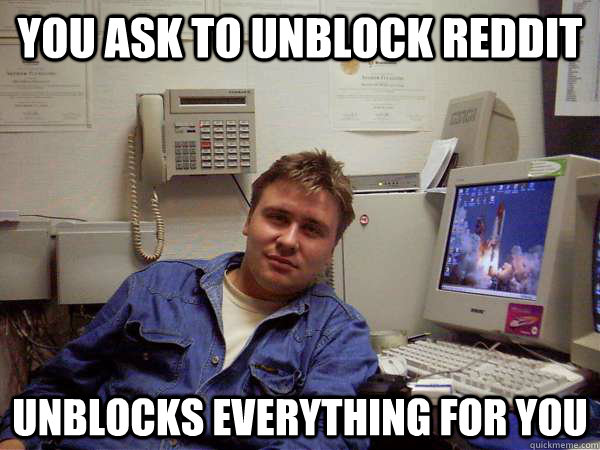 you ask to unblock reddit unblocks everything for you - you ask to unblock reddit unblocks everything for you  Chill IT Guy