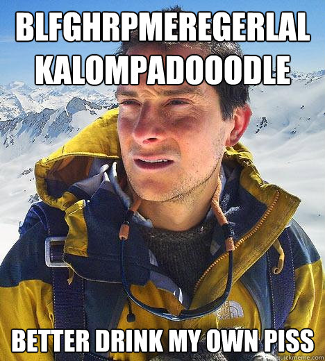 Blfghrpmeregerlalkalompadooodle Better drink my own piss - Blfghrpmeregerlalkalompadooodle Better drink my own piss  Bear Grylls
