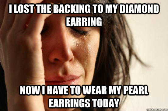 I lost the backing to my diamond earring Now I have to wear my pearl earrings today - I lost the backing to my diamond earring Now I have to wear my pearl earrings today  First World Problems
