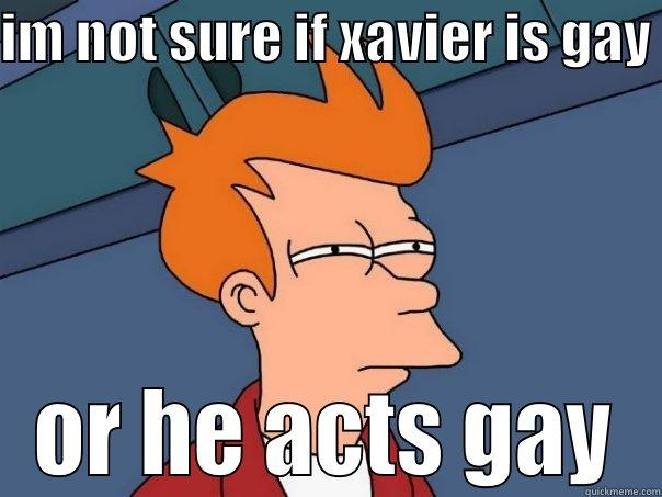 IM NOT SURE IF XAVIER IS GAY  OR HE ACTS GAY Futurama Fry