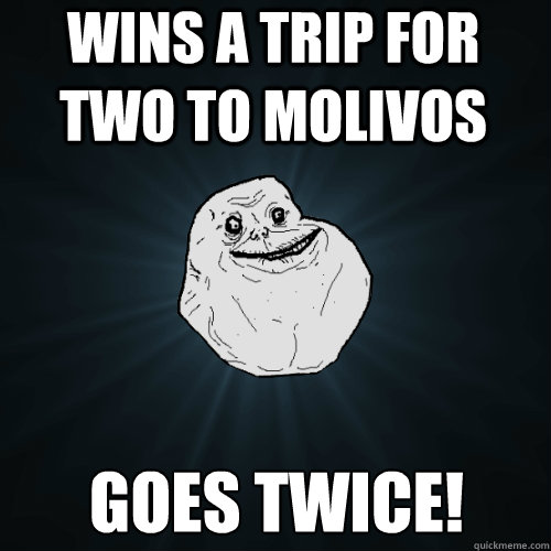 wins a trip for two to molivos goes twice! - wins a trip for two to molivos goes twice!  Forever Alone