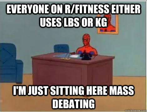everyone on r/fitness either uses Lbs or kg I'm just sitting here mass debating - everyone on r/fitness either uses Lbs or kg I'm just sitting here mass debating  Spiderman Desk