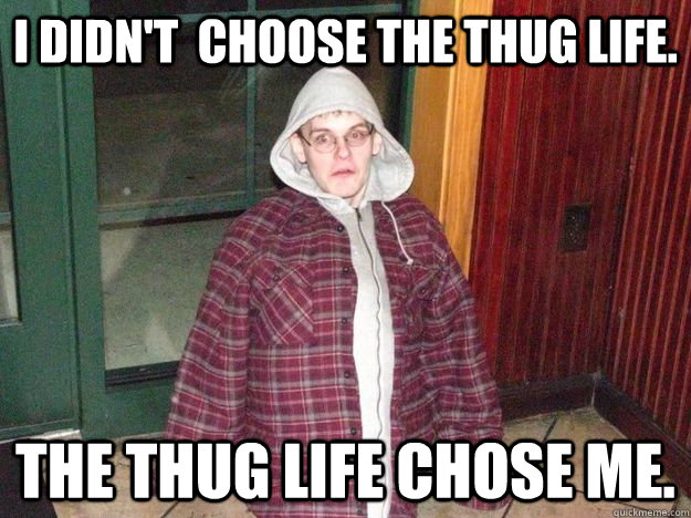 I didn't  choose the thug life. The thug life chose me.