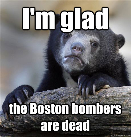 I'm glad  the Boston bombers are dead - I'm glad  the Boston bombers are dead  Confession Bear