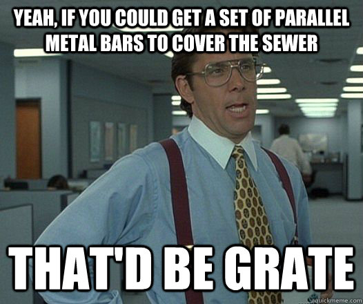 yeah, if you could get a set of parallel metal bars to cover the sewer That'd be grate - yeah, if you could get a set of parallel metal bars to cover the sewer That'd be grate  Lumbergh