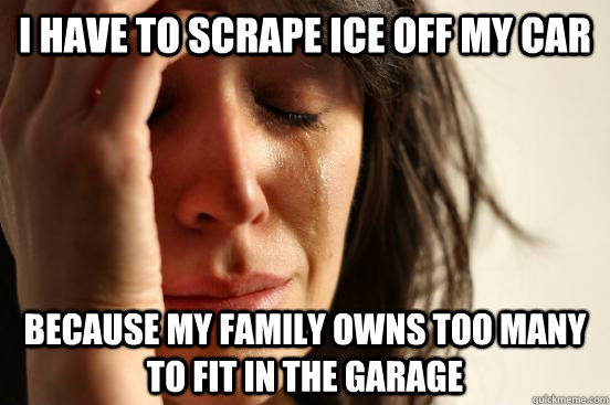 I have to scrape ice off my car Because my family owns too many to fit in the garage - I have to scrape ice off my car Because my family owns too many to fit in the garage  First World Problems