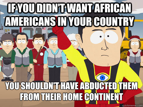 if you didn't want african americans in your country You shouldn't have abducted them from their home continent  - if you didn't want african americans in your country You shouldn't have abducted them from their home continent   Captain Hindsight