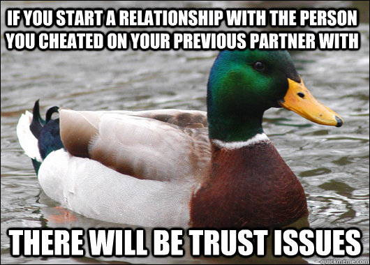 If you start a relationship with the person you cheated on your previous partner with There will be trust issues - If you start a relationship with the person you cheated on your previous partner with There will be trust issues  Actual Advice Mallard