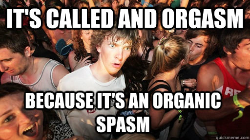 It's called and Orgasm because it's an organic spasm - It's called and Orgasm because it's an organic spasm  Sudden Clarity Clarence