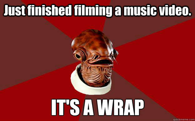 Just finished filming a music video. IT'S A WRAP - Just finished filming a music video. IT'S A WRAP  Admiral Ackbar Relationship Expert