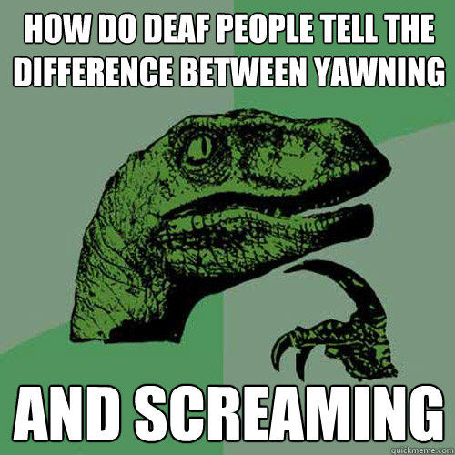 How do deaf people tell the difference between yawning And screaming - How do deaf people tell the difference between yawning And screaming  Philosoraptor