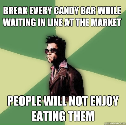 Break every candy bar while waiting in line at the market people will not enjoy eating them - Break every candy bar while waiting in line at the market people will not enjoy eating them  Helpful Tyler Durden