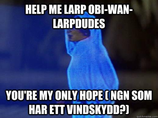 Help me larp obi-wan-larpdudes you're my only hope ( ngn som har ett vindskydd?)  - Help me larp obi-wan-larpdudes you're my only hope ( ngn som har ett vindskydd?)   help me obi-wan kenobi