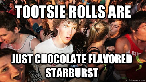 tootsie rolls are  just chocolate flavored starburst - tootsie rolls are  just chocolate flavored starburst  Sudden Clarity Clarence