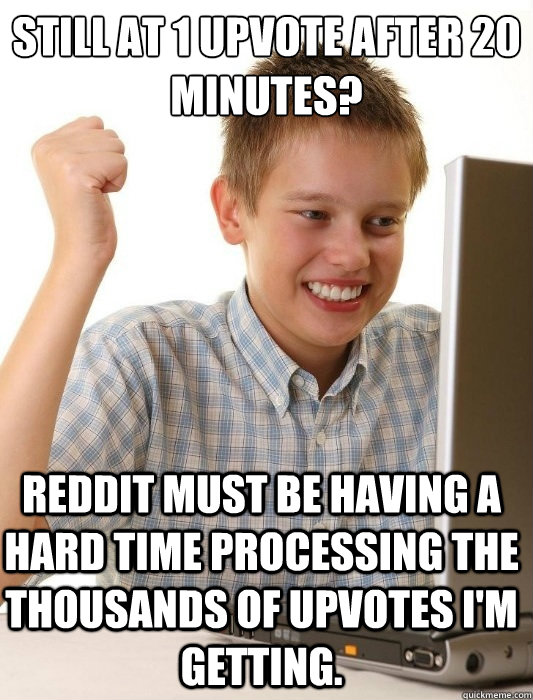 Still at 1 upvote after 20 minutes? Reddit must be having a hard time processing the thousands of upvotes I'm getting. - Still at 1 upvote after 20 minutes? Reddit must be having a hard time processing the thousands of upvotes I'm getting.  First Day on the Internet Kid