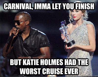 Carnival, Imma let you finish But Katie Holmes had the worst Cruise ever  Imma let you finish