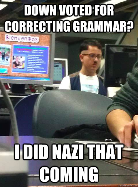 Down voted for correcting grammar? I did nazi that coming