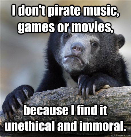 I don't pirate music, games or movies, because I find it unethical and immoral. - I don't pirate music, games or movies, because I find it unethical and immoral.  Confession Bear