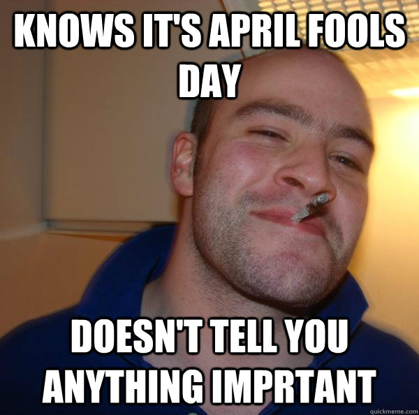 Knows it's april fools day doesn't tell you anything imprtant - Knows it's april fools day doesn't tell you anything imprtant  Misc