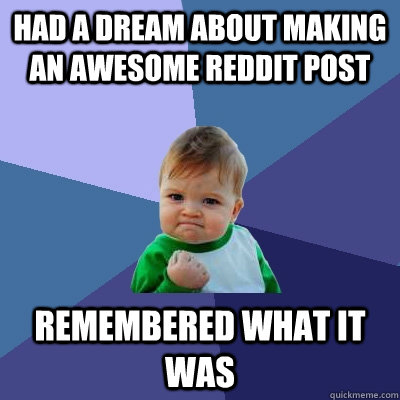 Had a dream about making an awesome reddit post Remembered what it was - Had a dream about making an awesome reddit post Remembered what it was  Success Kid