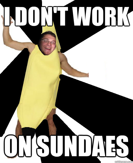 I don't work on sundaes  Banana Puns