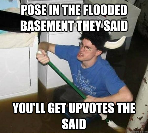 Pose in the flooded basement they said you'll get upvotes the said - Pose in the flooded basement they said you'll get upvotes the said  They said