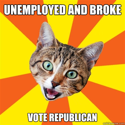 Unemployed and broke Vote republican - Unemployed and broke Vote republican  Bad Advice Cat