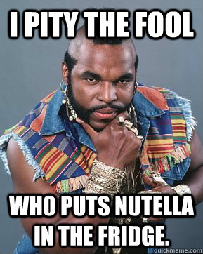 i pity the fool who puts nutella in the fridge.  Mr T