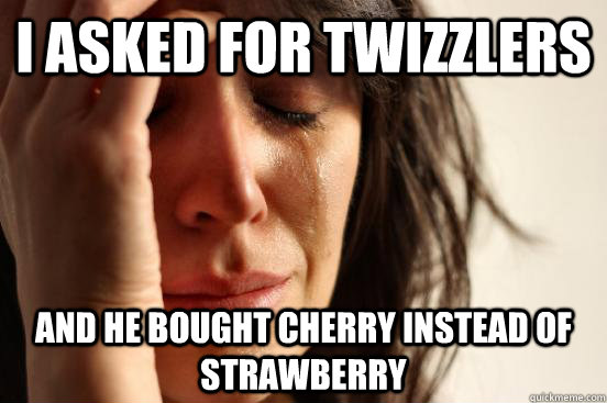 i asked for twizzlers  and he bought cherry instead of strawberry - i asked for twizzlers  and he bought cherry instead of strawberry  First World Problems