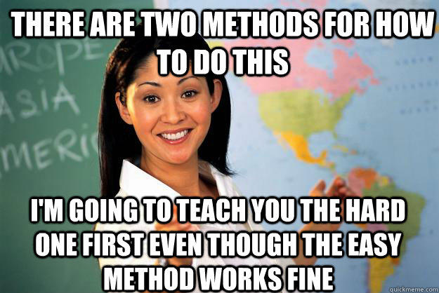 there are two methods for how to do this I'm going to teach you the hard one first even though the easy method works fine - there are two methods for how to do this I'm going to teach you the hard one first even though the easy method works fine  Unhelpful High School Teacher