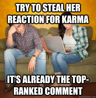 try to steal her reaction for karma it's already the top-ranked comment - try to steal her reaction for karma it's already the top-ranked comment  Redditors Husband