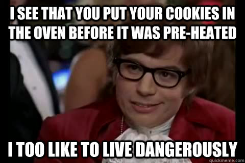 I see that you put your cookies in the oven before it was pre-heated i too like to live dangerously - I see that you put your cookies in the oven before it was pre-heated i too like to live dangerously  Dangerously - Austin Powers