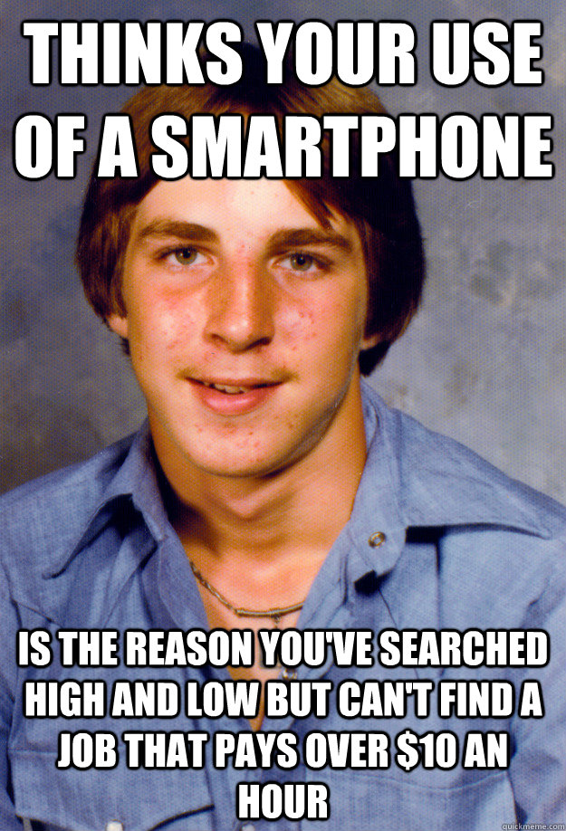 thinks your use of a smartphone is the reason you've searched high and low but can't find a job that pays over $10 an hour   - thinks your use of a smartphone is the reason you've searched high and low but can't find a job that pays over $10 an hour    Old Economy Steven