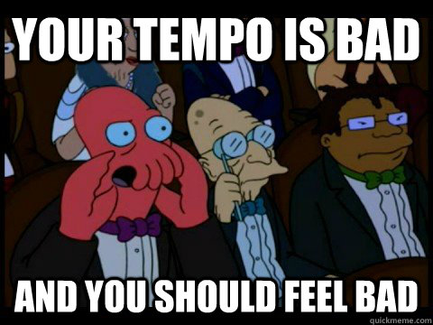 Your tempo is bad and you should feel bad