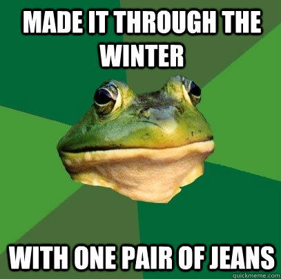 Made it through the winter With one pair of jeans - Made it through the winter With one pair of jeans  Foul Bachelor Frog