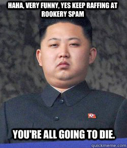Haha, Very funny, yes keep raffing at rookery spam you're all going to die.  Fat Kim Jong-Un