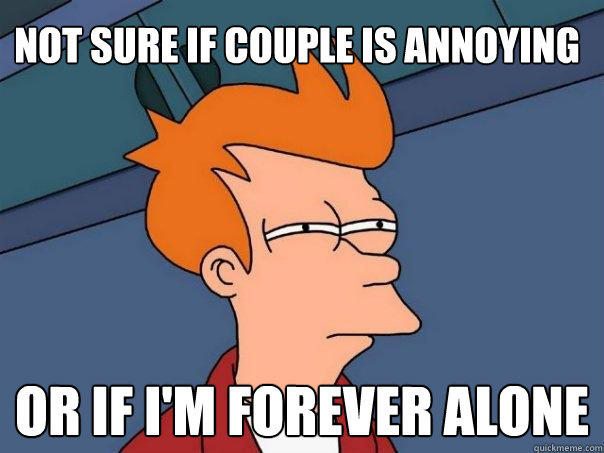 Not sure if couple is annoying  Or if i'm forever alone - Not sure if couple is annoying  Or if i'm forever alone  Futurama Fry