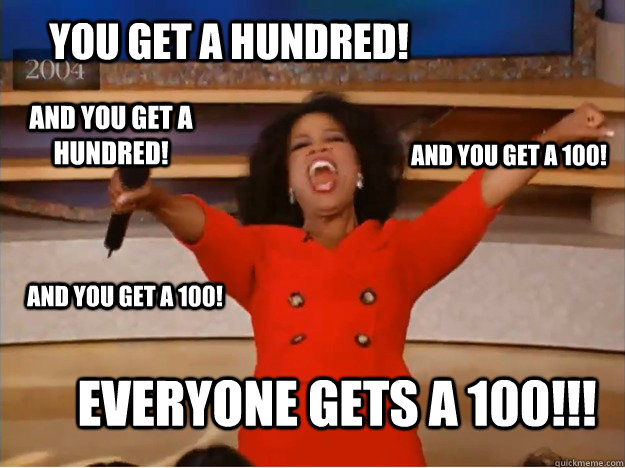 You get a hundred! everyone gets a 100!!! and you get a 100! And you get a 100! and you get a hundred! - You get a hundred! everyone gets a 100!!! and you get a 100! And you get a 100! and you get a hundred!  oprah you get a car