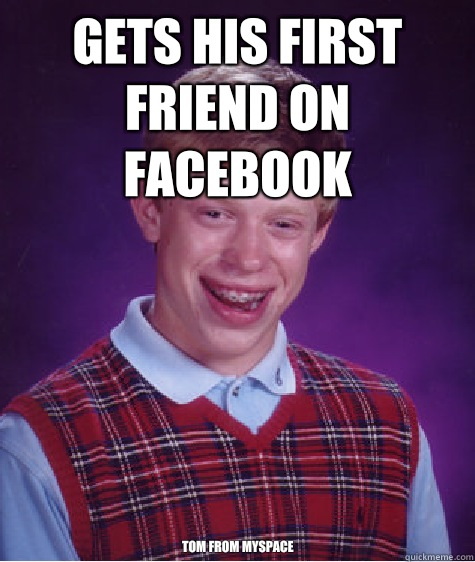d702b6f0fb6e7494b1d5c585a95b17796aac1edadf5e9550aab64783a4f90126 gets his first friend on facebook tom from myspace bad luck