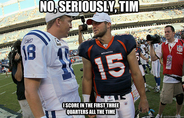 No, seriously, Tim I score in the first three quarters all the time  manning tebow
