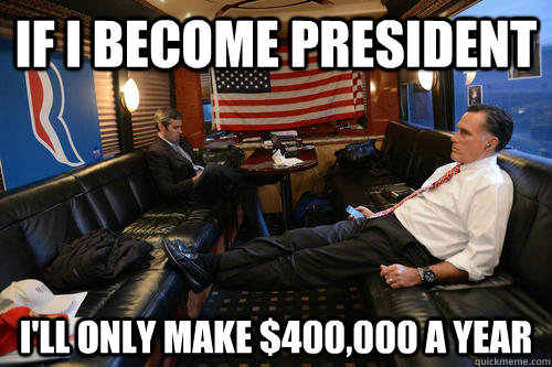 If I become president i'll only make $400,000 a year - If I become president i'll only make $400,000 a year  Sudden Realization Romney