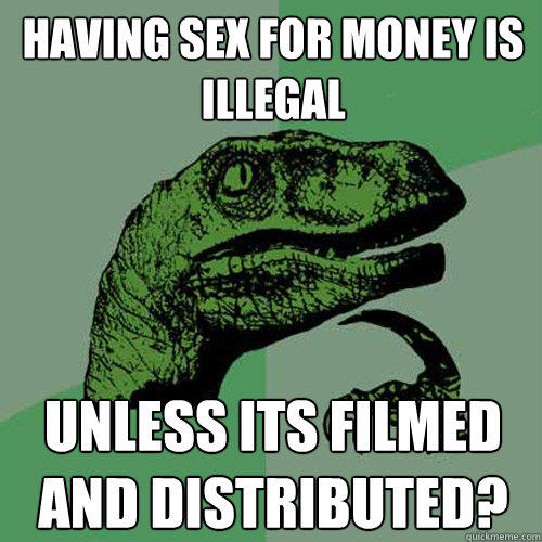 having sex for money is illegal unless its filmed and distributed? - having sex for money is illegal unless its filmed and distributed?  Philosoraptor