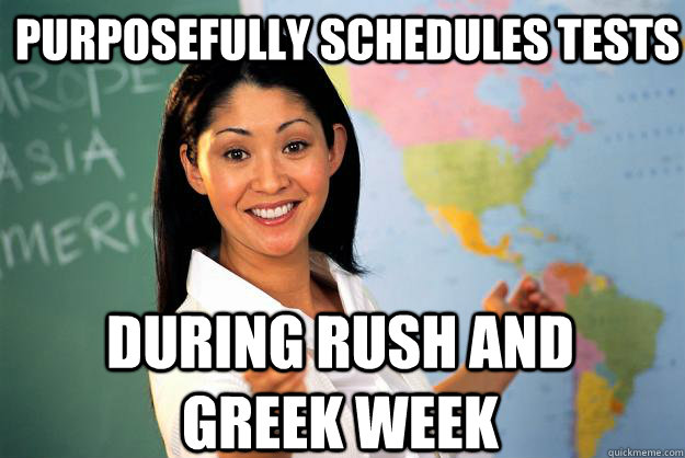 purposefully schedules tests  during rush and greek week - purposefully schedules tests  during rush and greek week  Unhelpful High School Teacher