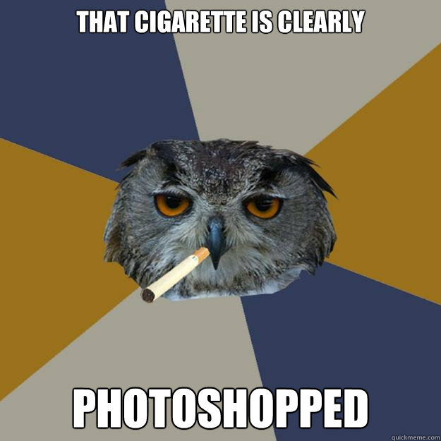 That Cigarette is Clearly Photoshopped  Art Student Owl