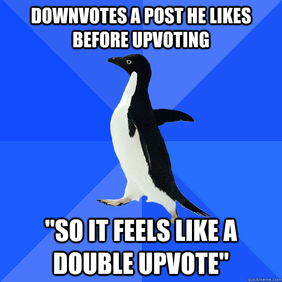 Downvotes a post he likes before upvoting