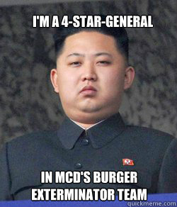 I'm a 4-star-general in McD's burger exterminator team  Fat Kim Jong-Un