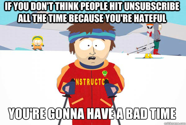 If you don't think people hit unsubscribe all the time because you're hateful You're gonna have a bad time - If you don't think people hit unsubscribe all the time because you're hateful You're gonna have a bad time  Super Cool Ski Instructor