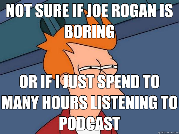 NOT SURE IF JOE ROGAN IS BORING OR IF I JUST SPEND TO MANY HOURS LISTENING TO PODCAST - NOT SURE IF JOE ROGAN IS BORING OR IF I JUST SPEND TO MANY HOURS LISTENING TO PODCAST  Futurama Fry