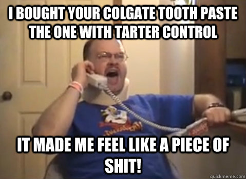 I BOUGHT YOUR COLGATE TOOTH PASTE THE ONE WITH TARTER CONTROL IT MADE ME FEEL LIKE A PIECE OF SHIT!  Tourettes Guy